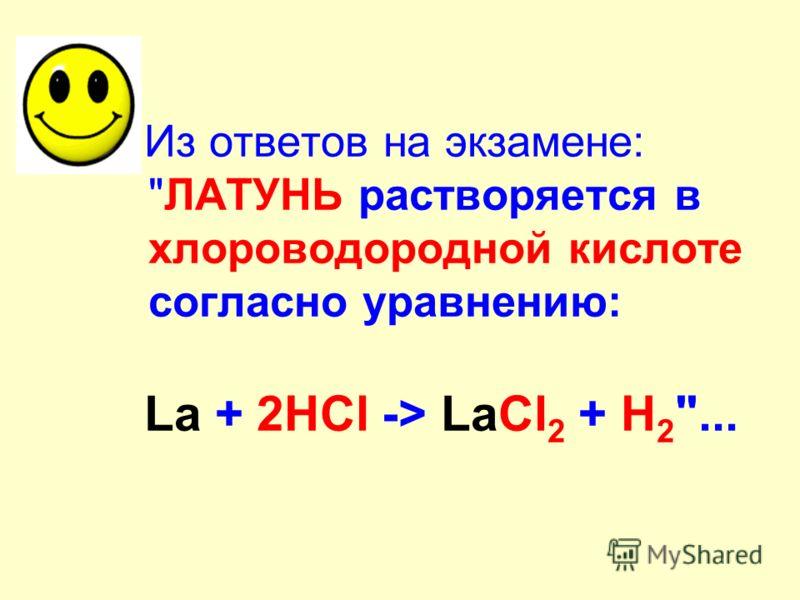 Из ответов на экзамене: ЛАТУНЬ растворяется в хлороводородной кислоте согласно уравнению: La + 2HCl -> LaCl 2 + H 2 ...