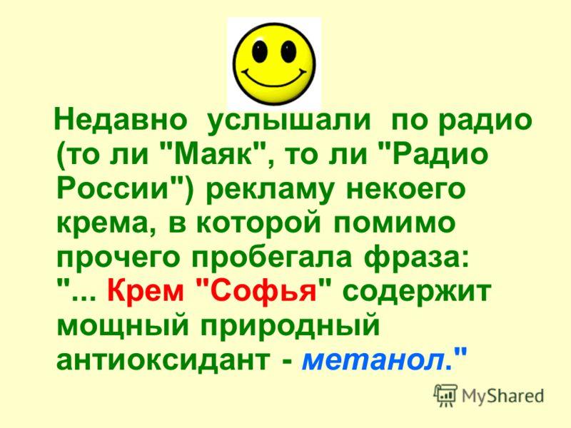 Недавно услышали по радио (то ли Маяк, то ли Радио России) рекламу некоего крема, в которой помимо прочего пробегала фраза: ... Крем Софья содержит мощный природный антиоксидант - метанол.