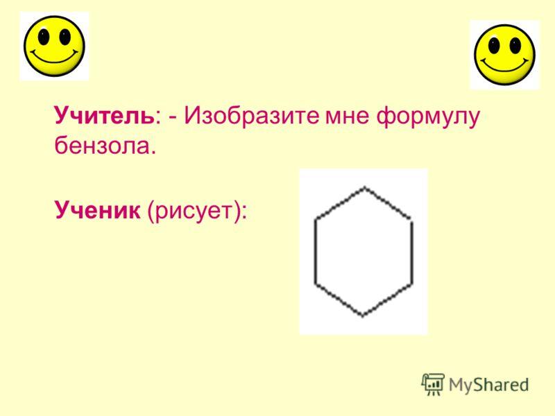 Учитель: - Изобразите мне формулу бензола. Ученик (рисует):