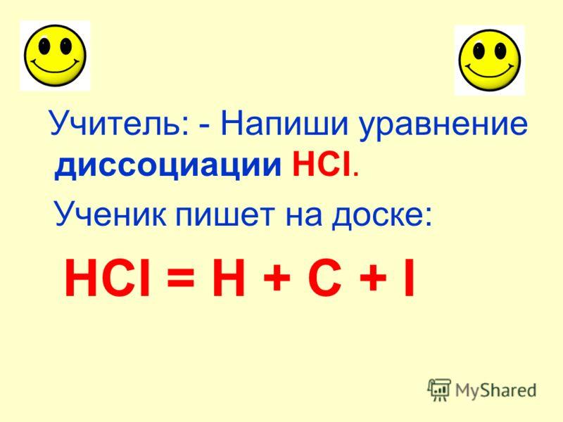 Учитель: - Напиши уравнение диссоциации HCI. Ученик пишет на доске: HCI = H + C + I