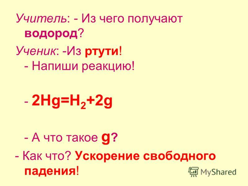 Учитель: - Из чего получают водород? Ученик: -Из ртути! - Напиши реакцию! - 2Hg=H 2 +2g - А что такое g ? - Как что? Ускорение свободного падения!