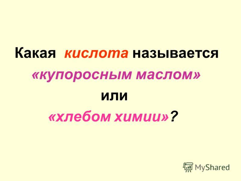Какая кислота называется «купоросным маслом» или «хлебом химии»?