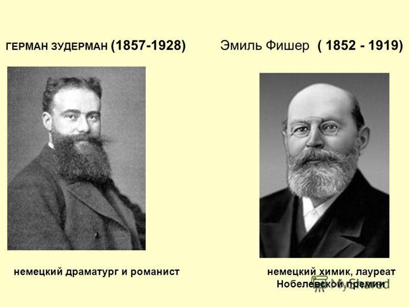 ГЕРМАН ЗУДЕРМАН (1857-1928) Эмиль Фишер ( 1852 - 1919) немецкий драматург и романист немецкий химик, лауреат Нобелевской премии