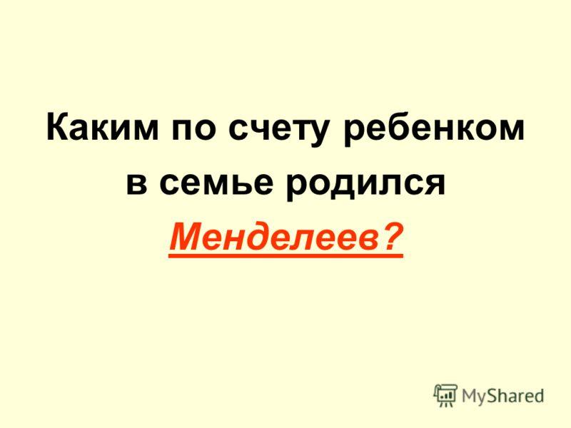 Каким по счету ребенком в семье родился Менделеев?