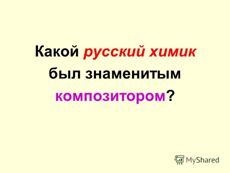 Какой русский химик был знаменитым композитором?