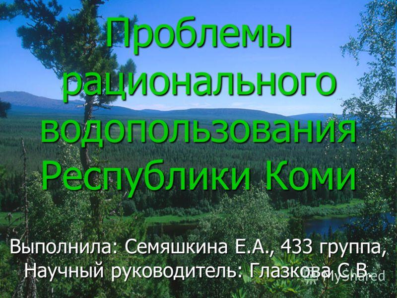 Проблемы рационального водопользования Республики Коми Выполнила: Семяшкина Е.А., 433 группа, Научный руководитель: Глазкова С.В.