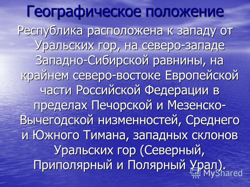Географическое положение Республика расположена к западу от Уральских гор, на северо-западе Западно-Сибирской равнины, на крайнем северо-востоке Европейской части Российской Федерации в пределах Печорской и Мезенско- Вычегодской низменностей, Среднег