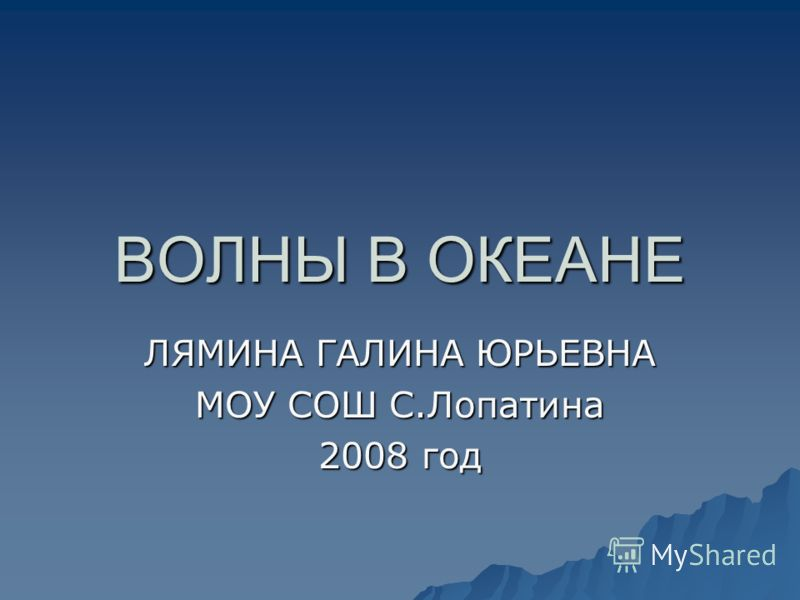 ВОЛНЫ В ОКЕАНЕ ЛЯМИНА ГАЛИНА ЮРЬЕВНА МОУ СОШ С.Лопатина 2008 год