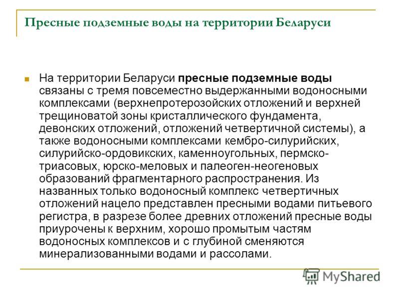 Пресные подземные воды на территории Беларуси На территории Беларуси пресные подземные воды связаны с тремя повсеместно выдержанными водоносными комплексами (верхнепротерозойских отложений и верхней трещиноватой зоны кристаллического фундамента, дево