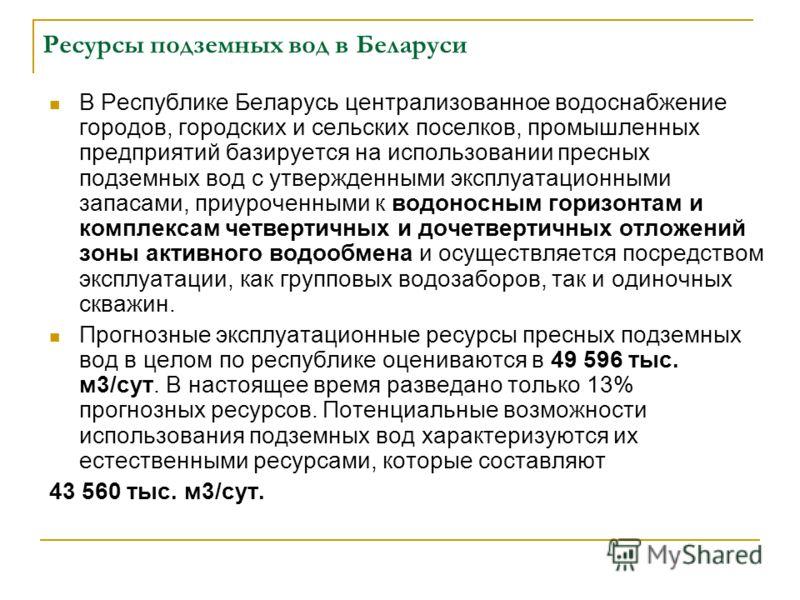 Ресурсы подземных вод в Беларуси В Республике Беларусь централизованное водоснабжение городов, городских и сельских поселков, промышленных предприятий базируется на использовании пресных подземных вод с утвержденными эксплуатационными запасами, приур