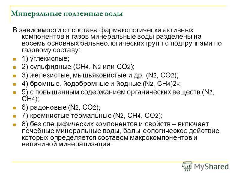 Минеральные подземные воды В зависимости от состава фармакологически активных компонентов и газов минеральные воды разделены на восемь основных бальнеологических групп с подгруппами по газовому составу: 1) углекислые; 2) сульфидные (СН 4, N 2 или СО