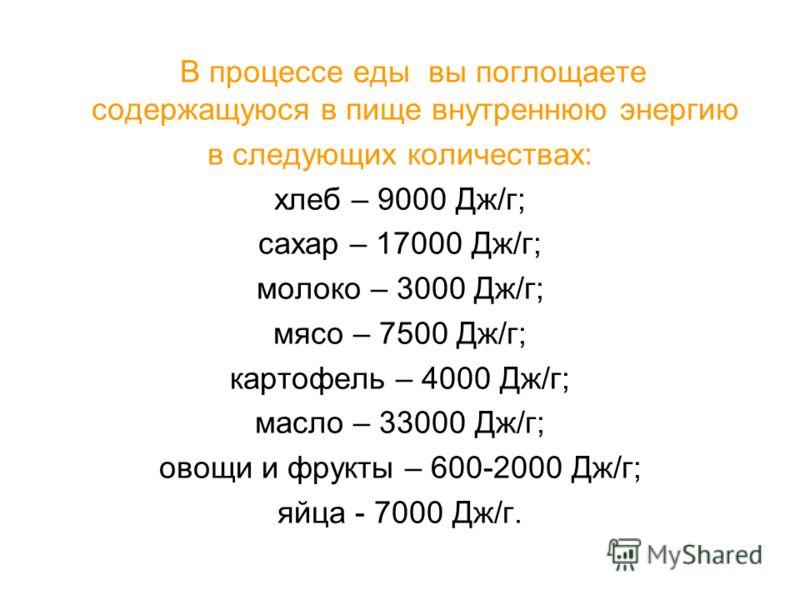 В процессе еды вы поглощаете содержащуюся в пище внутреннюю энергию в следующих количествах: хлеб – 9000 Дж/г; сахар – 17000 Дж/г; молоко – 3000 Дж/г; мясо – 7500 Дж/г; картофель – 4000 Дж/г; масло – 33000 Дж/г; овощи и фрукты – 600-2000 Дж/г; яйца -