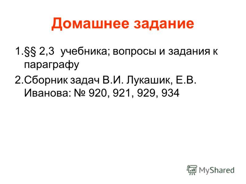 Домашнее задание 1.§§ 2,3 учебника; вопросы и задания к параграфу 2.Сборник задач В.И. Лукашик, Е.В. Иванова: 920, 921, 929, 934