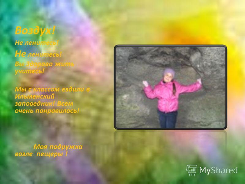 Воздух! Не ленитесь! Вы Здорово жить учитесь! Мы с классом ездили в Ильменский заповедник! Всем очень понравилось! Моя подружка возле пещеры !