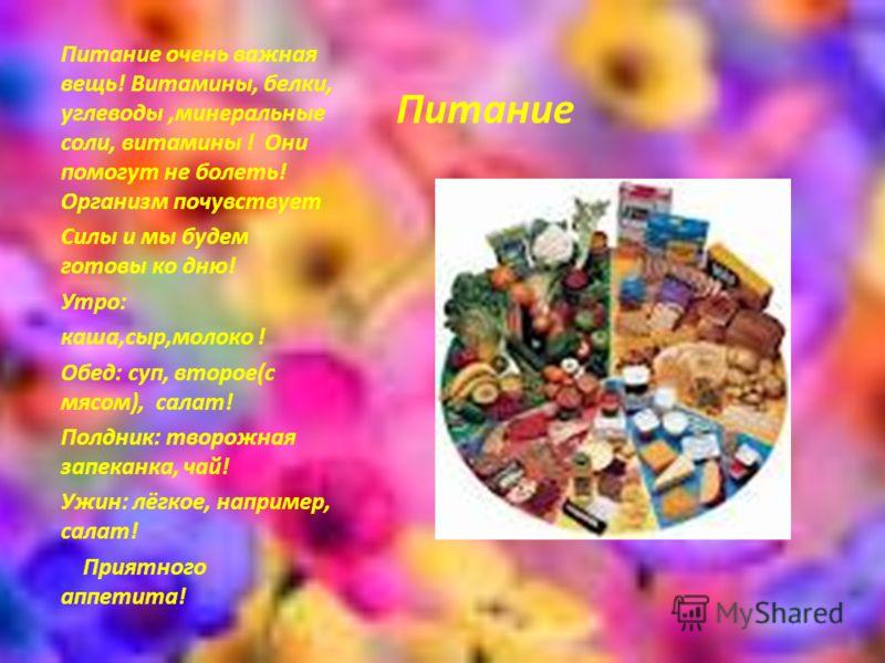 Питание Питание очень важная вещь! Витамины, белки, углеводы,минеральные соли, витамины ! Они помогут не болеть! Организм почувствует Силы и мы будем готовы ко дню! Утро: каша,сыр,молоко ! Обед: суп, второе(с мясом), салат! Полдник: творожная запекан