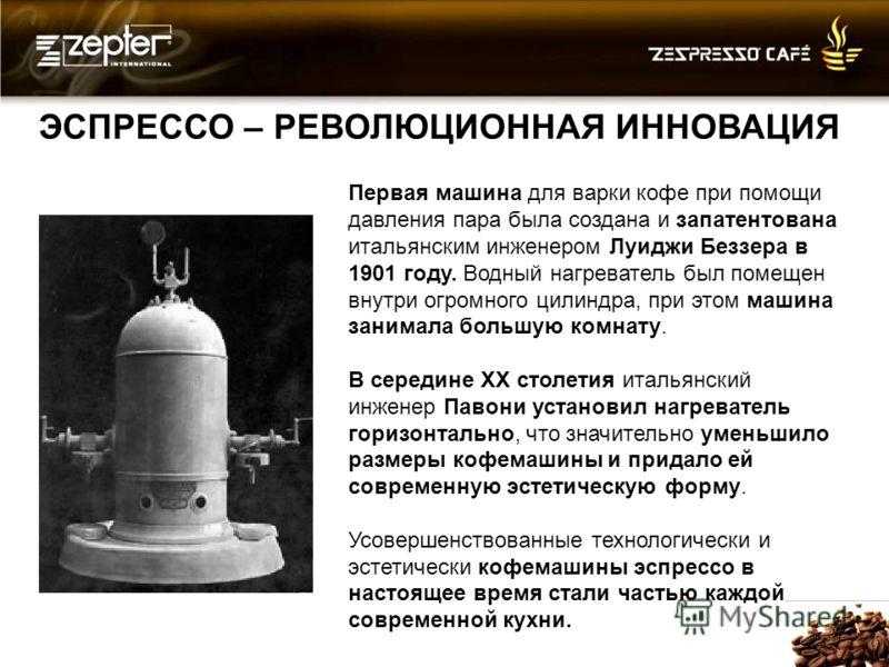 ЭСПРЕССО – РЕВОЛЮЦИОННАЯ ИННОВАЦИЯ Первая машина для варки кофе при помощи давления пара была создана и запатентована итальянским инженером Луиджи Беззера в 1901 году. Водный нагреватель был помещен внутри огромного цилиндра, при этом машина занимала