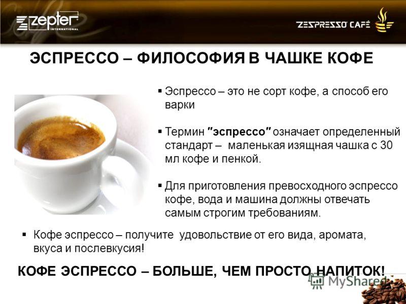 ЭСПРЕССО – ФИЛОСОФИЯ В ЧАШКЕ КОФЕ Эспрессо – это не сорт кофе, а способ его варки Термин эспрессо означает определенный стандарт – маленькая изящная чашка с 30 мл кофе и пенкой. Для приготовления превосходного эспрессо кофе, вода и машина должны отве