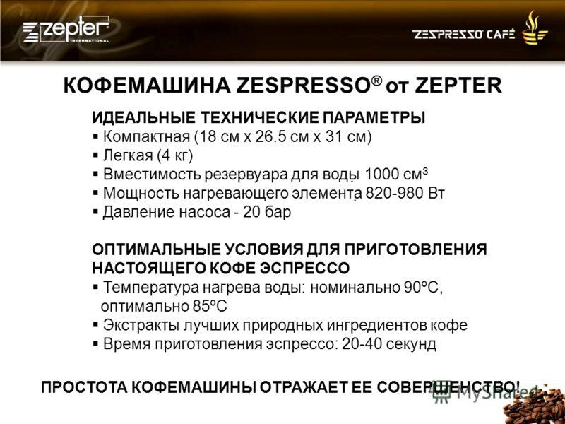 КОФЕМАШИНА ZESPRESSO ® от ZEPTER ИДЕАЛЬНЫЕ ТЕХНИЧЕСКИЕ ПАРАМЕТРЫ Компактная (18 см x 26.5 см x 31 см) Легкая (4 кг) Вместимость резервуара для воды 1000 см 3 Мощность нагревающего элемента 820-980 Вт Давление насоса - 20 бар ОПТИМАЛЬНЫЕ УСЛОВИЯ ДЛЯ П