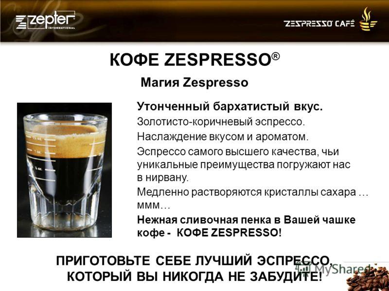 КОФЕ ZESPRESSO ® Магия Zespresso Утонченный бархатистый вкус. Золотисто-коричневый эспрессо. Наслаждение вкусом и ароматом. Эспрессо самого высшего качества, чьи уникальные преимущества погружают нас в нирвану. Медленно растворяются кристаллы сахара