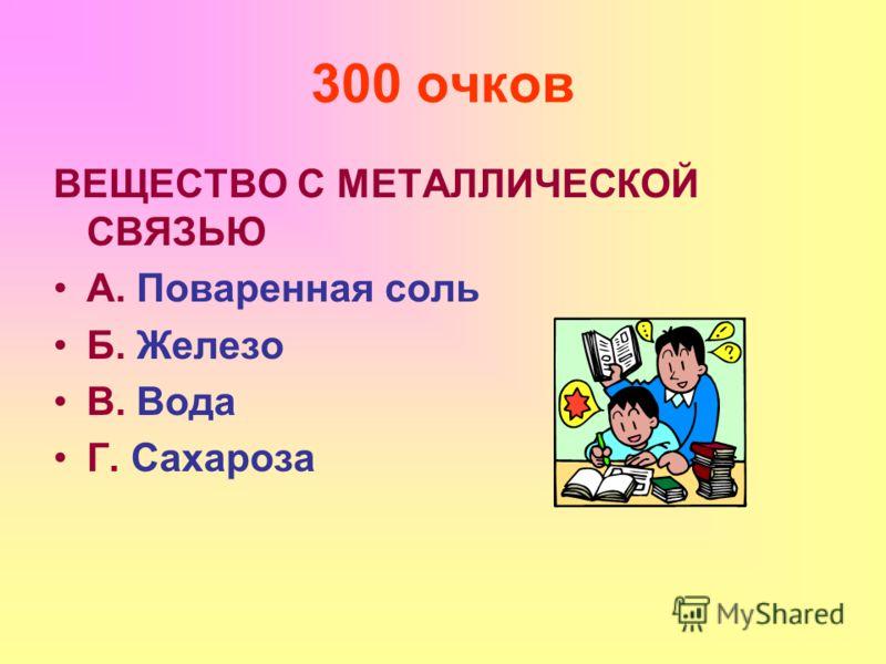 300 очков ВЕЩЕСТВО С МЕТАЛЛИЧЕСКОЙ СВЯЗЬЮ А. Поваренная соль Б. Железо В. Вода Г. Сахароза