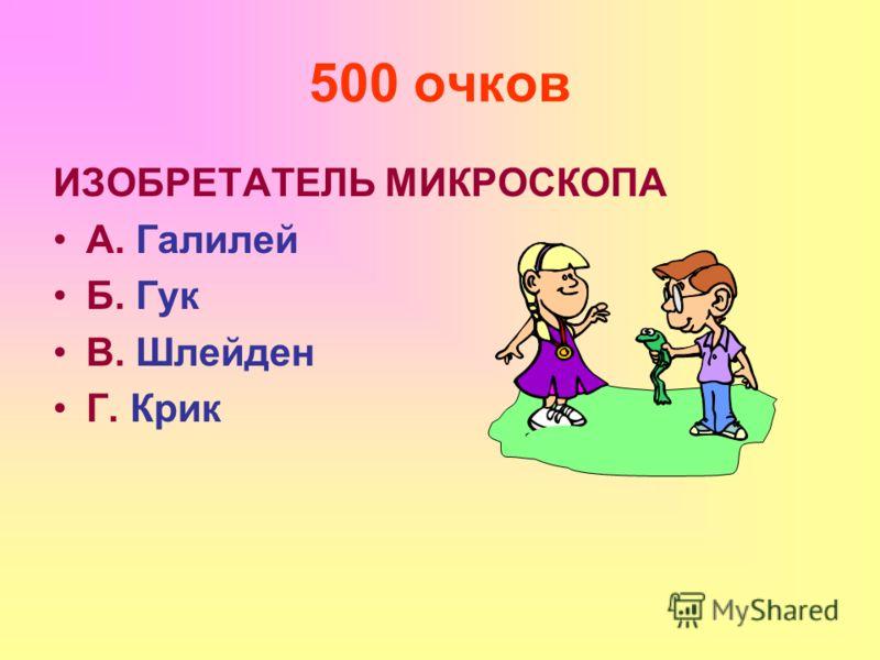 500 очков ИЗОБРЕТАТЕЛЬ МИКРОСКОПА А. Галилей Б. Гук В. Шлейден Г. Крик