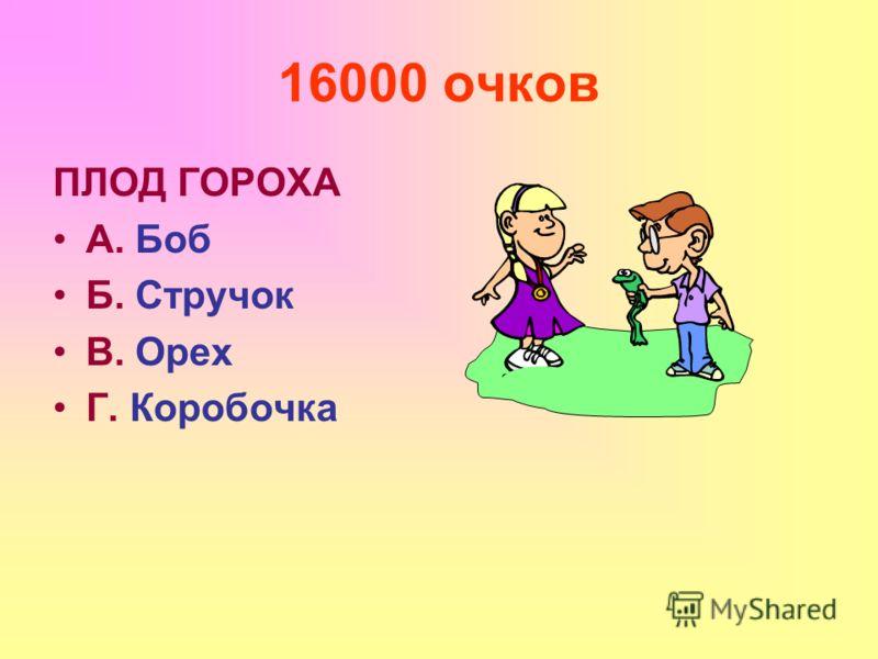 16000 очков ПЛОД ГОРОХА А. Боб Б. Стручок В. Орех Г. Коробочка