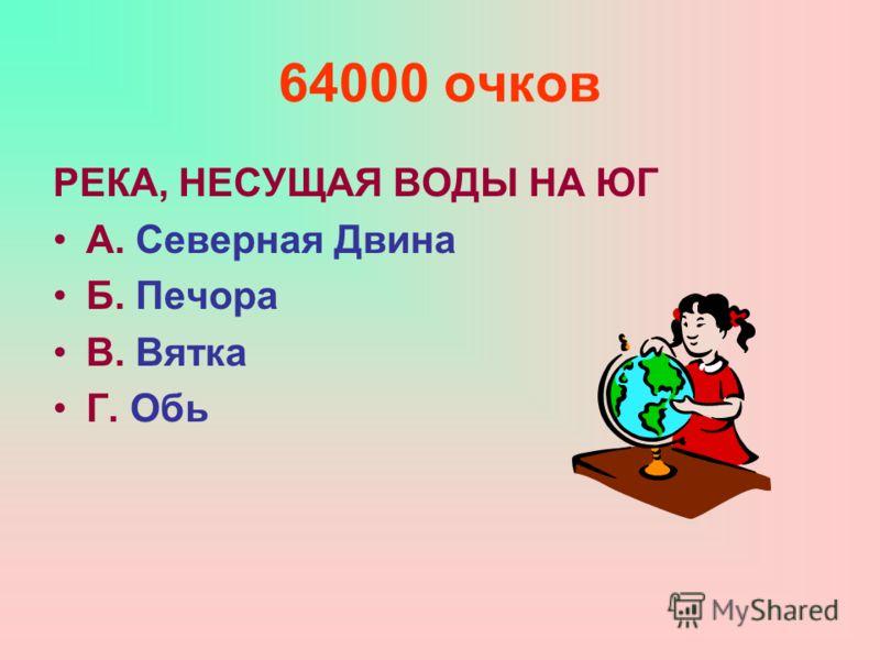 64000 очков РЕКА, НЕСУЩАЯ ВОДЫ НА ЮГ А. Северная Двина Б. Печора В. Вятка Г. Обь