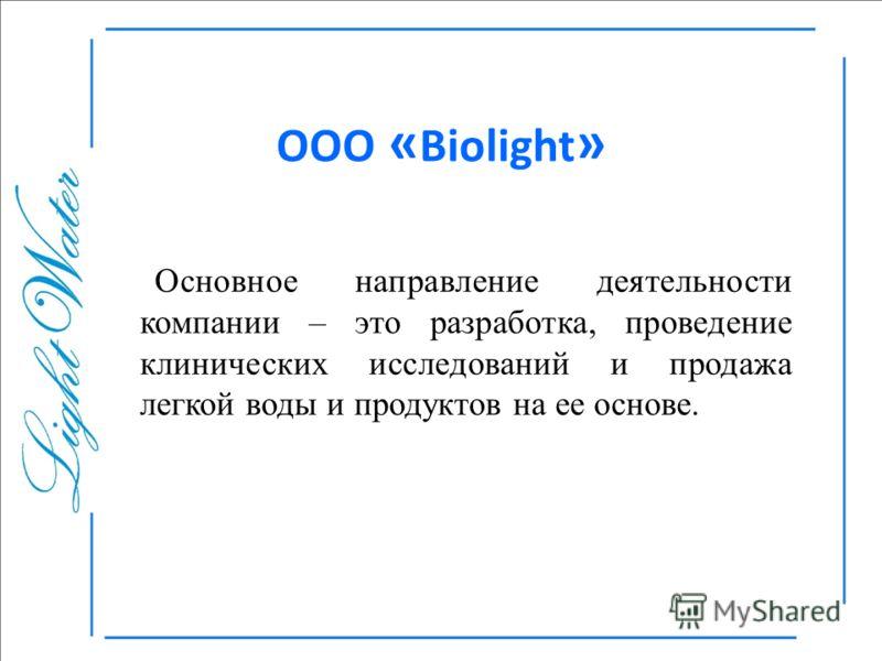 ООО « Biolight » Основное направление деятельности компании – это разработка, проведение клинических исследований и продажа легкой воды и продуктов на ее основе.