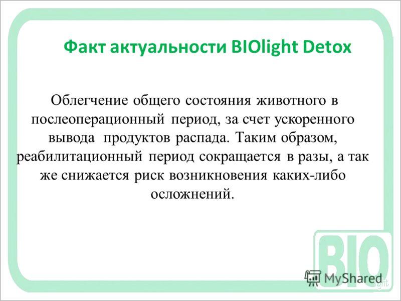 Факт актуальности BIOlight Detox Облегчение общего состояния животного в послеоперационный период, за счет ускоренного вывода продуктов распада. Таким образом, реабилитационный период сокращается в разы, а так же снижается риск возникновения каких-ли