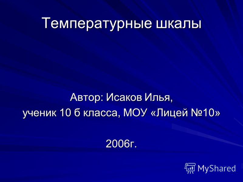 Температурные шкалы Автор: Исаков Илья, ученик 10 б класса, МОУ «Лицей 10» 2006г.