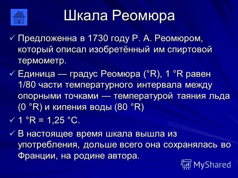 Шкала Реомюра Предложенна в 1730 году Р. А. Реомюром, который описал изобретённый им спиртовой термометр. Предложенна в 1730 году Р. А. Реомюром, который описал изобретённый им спиртовой термометр. Единица градус Реомюра (°R), 1 °R равен 1/80 части т