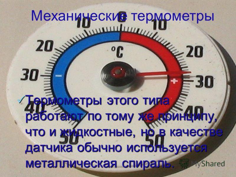 Термометры этого типа работают по тому же принципу, что и жидкостные, но в качестве датчика обычно используется металлическая спираль. Термометры этого типа работают по тому же принципу, что и жидкостные, но в качестве датчика обычно используется мет