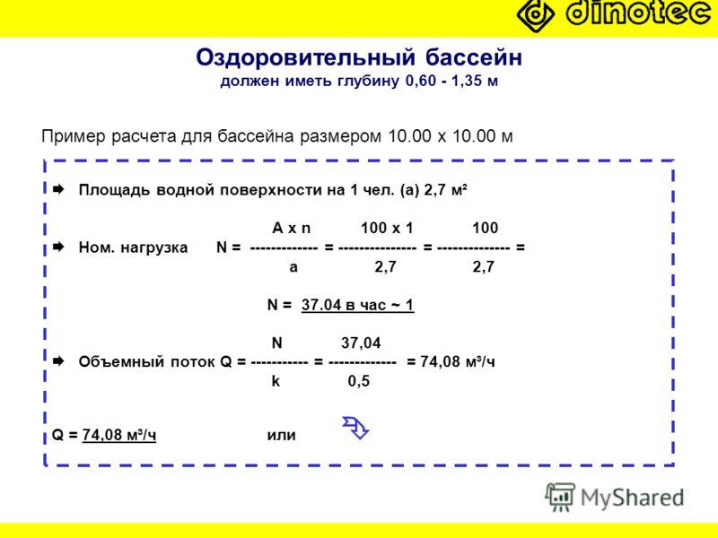Оздоровительный бассейн должен иметь глубину 0,60 - 1,35 м Площадь водной поверхности на 1 чел. (a) 2,7 м² A x n 100 x 1 100 Ном. нагрузка N = ------------- = --------------- = -------------- = a 2,7 2,7 N = 37.04 в час ~ 1 N 37,04 Объемный поток Q =