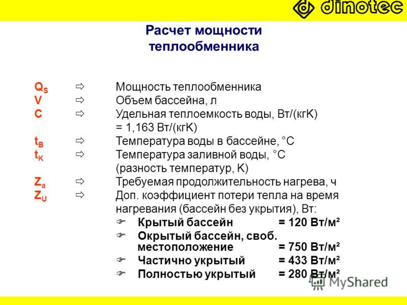 Расчет мощности теплообменника Q S Мощность теплообменника V Объем бассейна, л C Удельная теплоемкость воды, Вт/(кгK) = 1,163 Вт/(кгK) t B Температура воды в бассейне, °C t K Температура заливной воды, °C (разность температур, K) Z a Требуемая продол