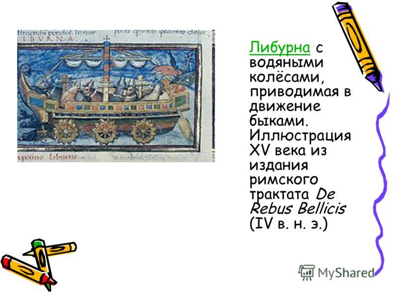 ЛибурнаЛибурна с водяными колёсами, приводимая в движение быками. Иллюстрация XV века из издания римского трактата De Rebus Bellicis (IV в. н. э.)