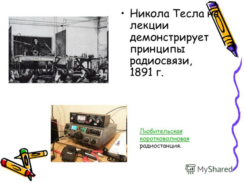 Никола Тесла на лекции демонстрирует принципы радиосвязи, 1891 г. Любительская коротковолновая Любительская коротковолновая радиостанция.