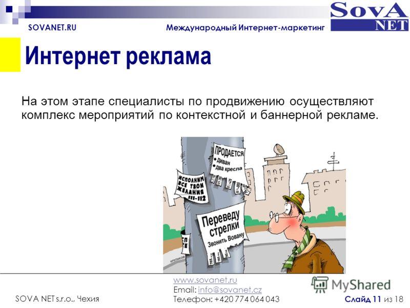 Интернет реклама На этом этапе специалисты по продвижению осуществляют комплекс мероприятий по контекстной и баннерной рекламе. SOVANET.RU Международный Интернет-маркетинг www.sovanet.ru Email: info@sovanet.czinfo@sovanet.cz Телефон: +420 774 064 043