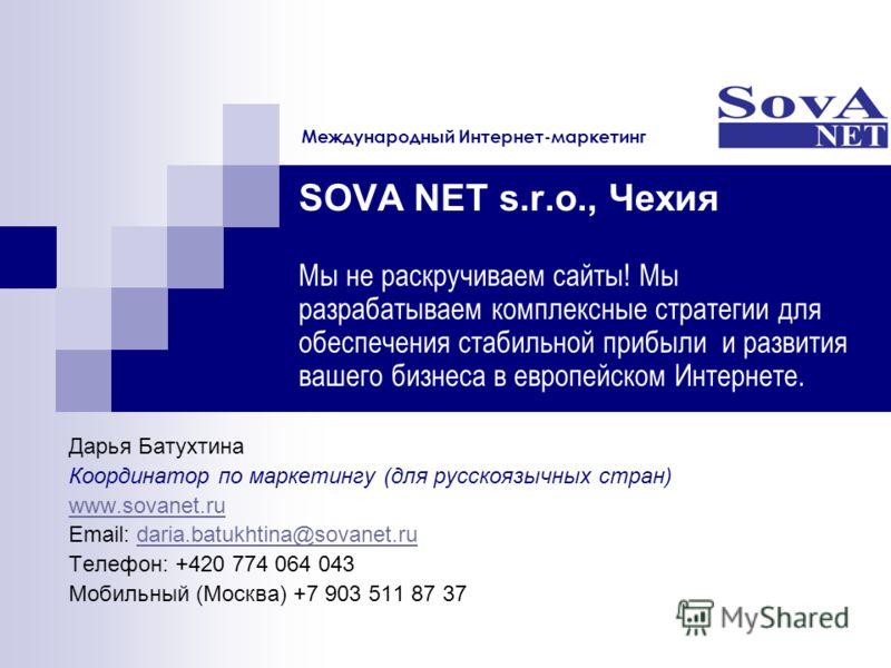 SOVA NET s.r.o., Чехия Мы не раскручиваем сайты! Мы разрабатываем комплексные стратегии для обеспечения стабильной прибыли и развития вашего бизнеса в европейском Интернете. Дарья Батухтина Координатор по маркетингу (для русскоязычных стран) www.sova