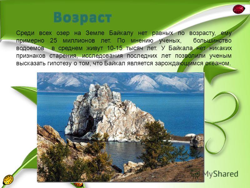 Среди всех озер на Земле Байкалу нет равных по возрасту, ему примерно 25 миллионов лет. По мнению ученых, большинство водоемов в среднем живут 10-15 тысяч лет. У Байкала нет никаких признаков старения, исследования последних лет позволили ученым выск