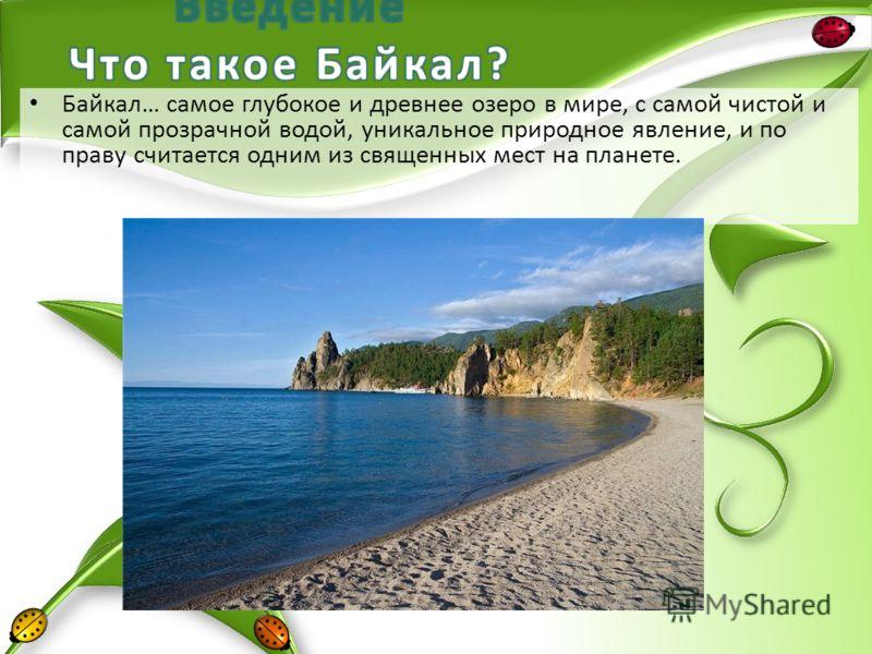 Байкал… самое глубокое и древнее озеро в мире, с самой чистой и самой прозрачной водой, уникальное природное явление, и по праву считается одним из священных мест на планете.