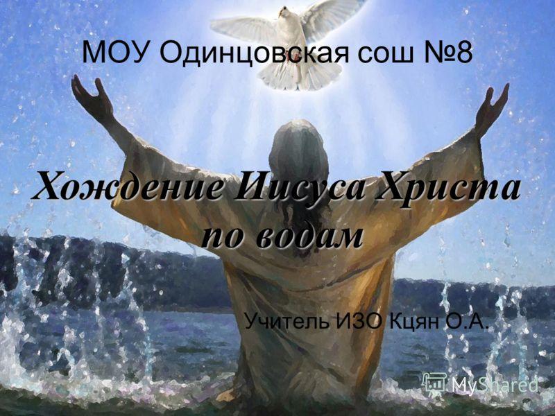 Хождение Иисуса Христа по водам по водам МОУ Одинцовская сош 8 Учитель ИЗО Кцян О.А.
