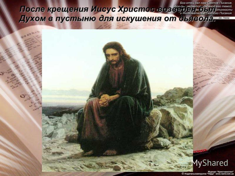 После крещения Иисус Христос возведен был Духом в пустыню для искушения от дьявола.