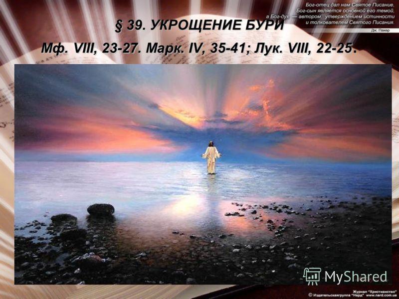 § 39. УКРОЩЕНИЕ БУРИ Мф. VIII, 23-27. Марк. IV, 35-41; Лук. VIII, 22-25 § 39. УКРОЩЕНИЕ БУРИ Мф. VIII, 23-27. Марк. IV, 35-41; Лук. VIII, 22-25.