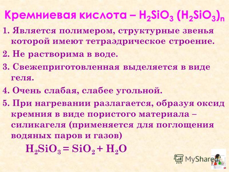 Кремниевая кислота – Н 2 SiO 3 (Н 2 SiO 3 ) n 1. Является полимером, структурные звенья которой имеют тетраэдрическое строение. 2. Не растворима в воде. 3. Свежеприготовленная выделяется в виде геля. 4. Очень слабая, слабее угольной. 5. При нагревани