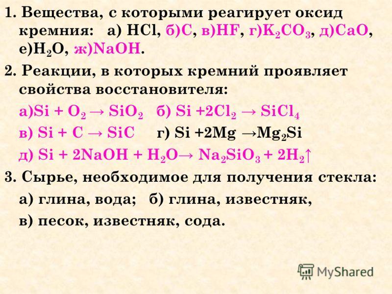 1. Вещества, с которыми реагирует оксид кремния: а) HCl, б)C, в)HF, г)K 2 CO 3, д)CaO, е)H 2 O, ж)NaOH. 2. Реакции, в которых кремний проявляет свойства восстановителя: а)Si + O 2 SiO 2 б) Si +2Cl 2 SiCl 4 в) Si + C SiC г) Si +2Mg Mg 2 Si д) Si + 2Na