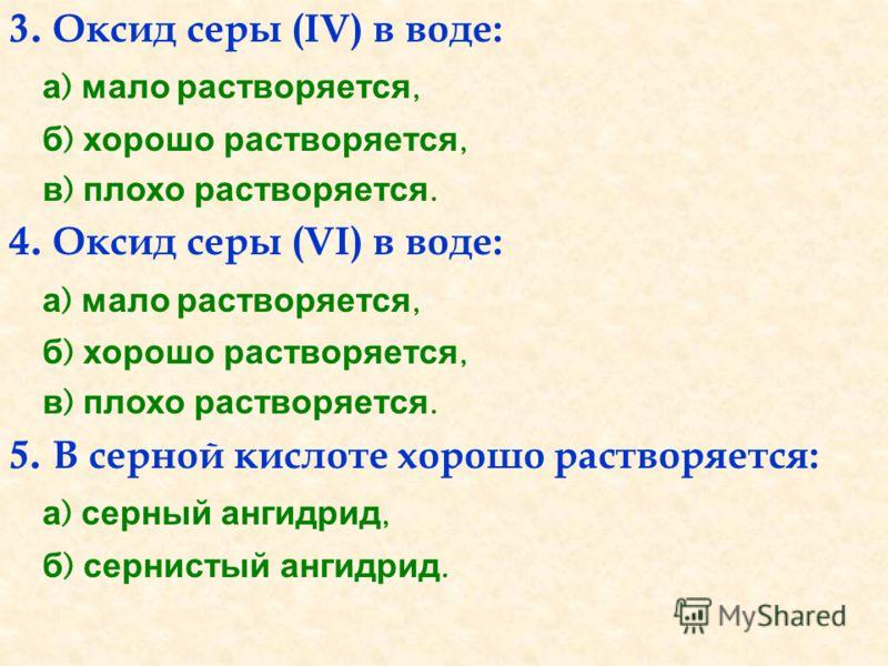 3. Оксид серы (IV) в воде: а ) мало растворяется, б ) хорошо растворяется, в ) плохо растворяется. 4. Оксид серы (VI) в воде: а ) мало растворяется, б ) хорошо растворяется, в ) плохо растворяется. 5. В серной кислоте хорошо растворяется: а ) серный
