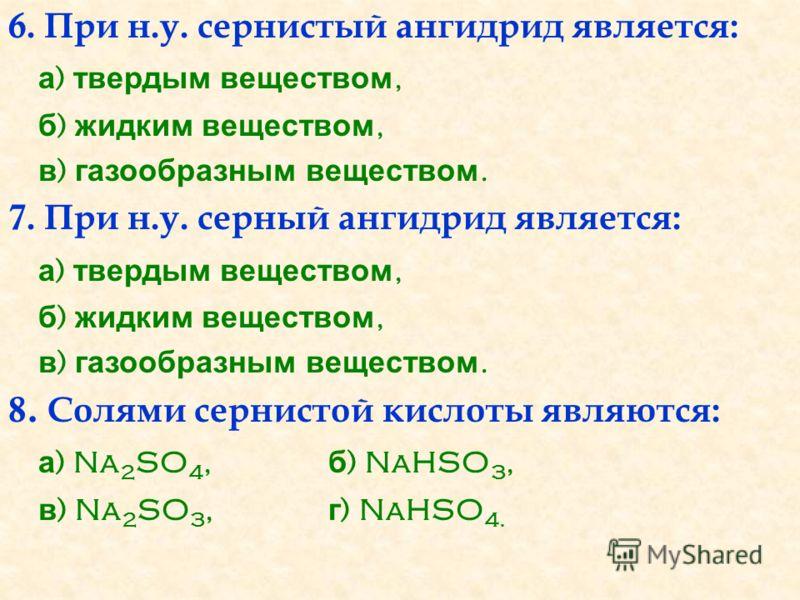6. При н.у. сернистый ангидрид является: а ) твердым веществом, б ) жидким веществом, в ) газообразным веществом. 7. При н.у. серный ангидрид является: а ) твердым веществом, б ) жидким веществом, в ) газообразным веществом. 8. Солями сернистой кисло