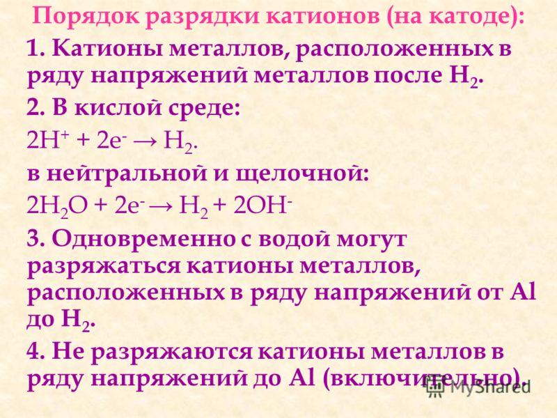 Порядок разрядки катионов (на катоде): 1. Катионы металлов, расположенных в ряду напряжений металлов после Н 2. 2. В кислой среде: 2Н + + 2е - Н 2. в нейтральной и щелочной: 2H 2 O + 2е - Н 2 + 2ОН - 3. Одновременно с водой могут разряжаться катионы