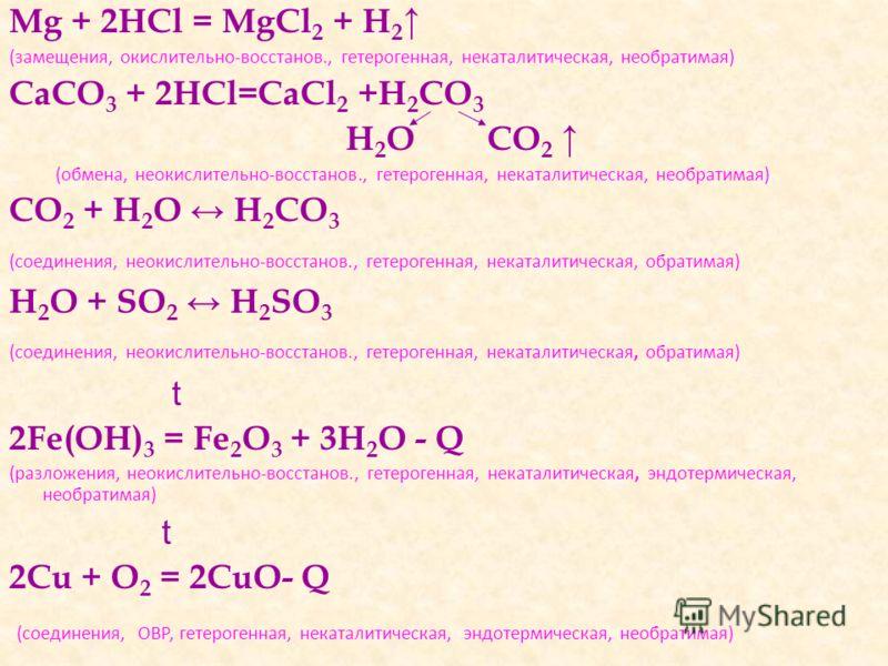 Mg + 2HCl = MgCl 2 + H 2 (замещения, окислительно-восстанов., гетерогенная, некаталитическая, необратимая) CaCO 3 + 2HCl=CaCl 2 +H 2 CO 3 H 2 O CO 2 (обмена, неокислительно-восстанов., гетерогенная, некаталитическая, необратимая) CO 2 + H 2 O H 2 CO