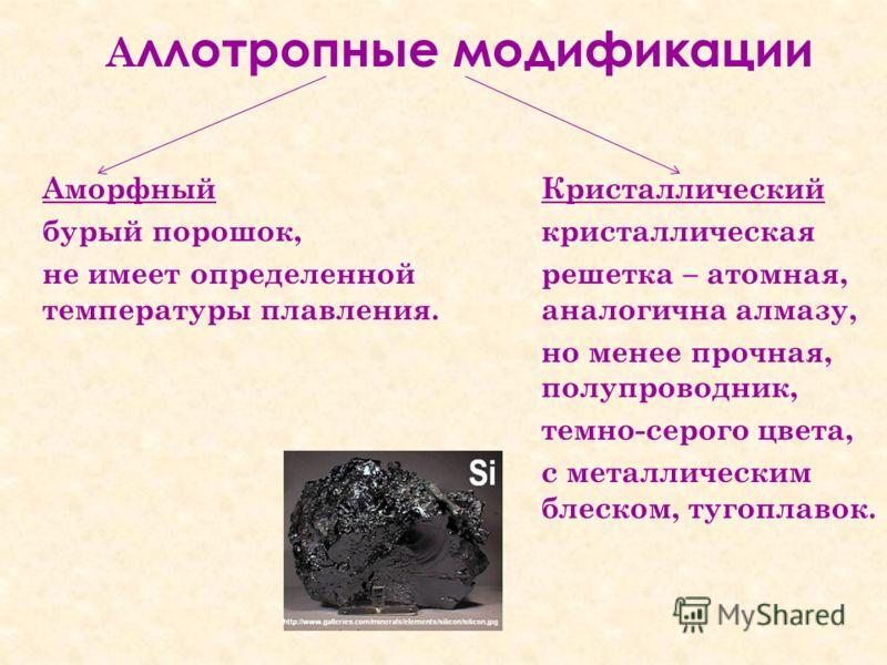 А ллотропные модификации Аморфный Кристаллический бурый порошок,кристаллическая не имеет определенной решетка – атомная, температуры плавления.аналогична алмазу, но менее прочная, полупроводник, темно-серого цвета, с металлическим блеском, тугоплавок
